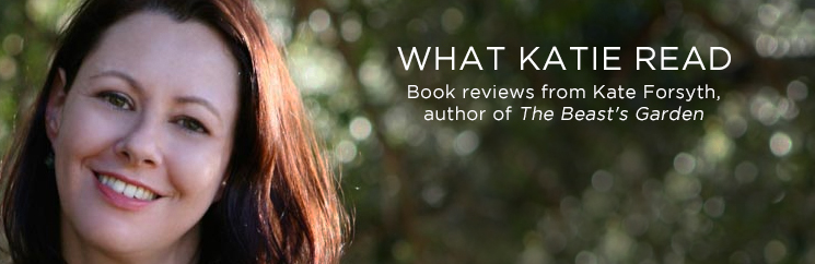 What Katie Read: Author Kate Forsyth reviews the 6 books she recently read and loved.
