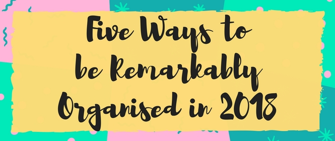 Five Ways to be Remarkably Organised in 2018