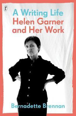 A Writing Life: Helen Garner and Her Work by Bernadette Brennan