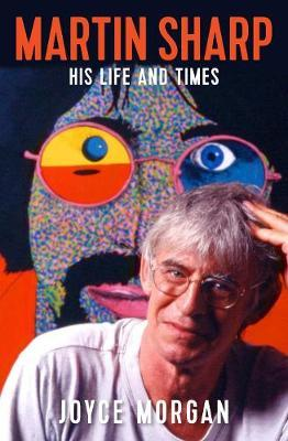 Martin Sharp: His Life and Times by Joyce Morgan