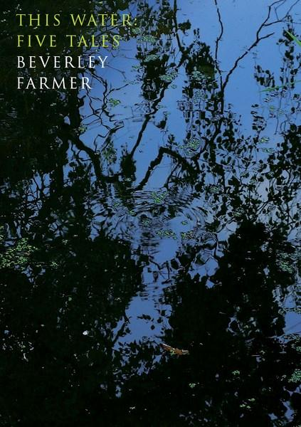This Water: Five Tales by Beverley Farmer