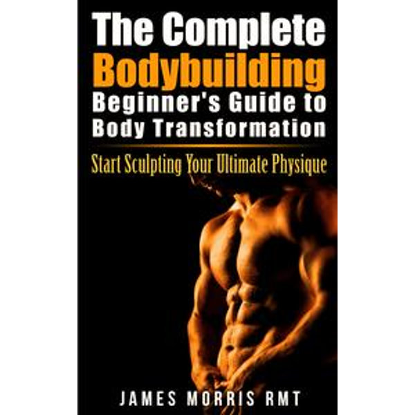 The Complete Bodybuilding Beginner's Guide to Body Transformation - James Morris | 2020-eala-conference.org