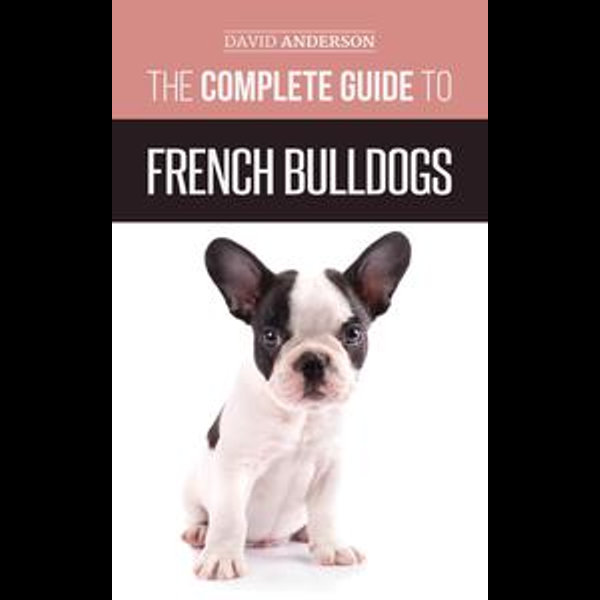 The Complete Guide to French Bulldogs - David Anderson | 2020-eala-conference.org