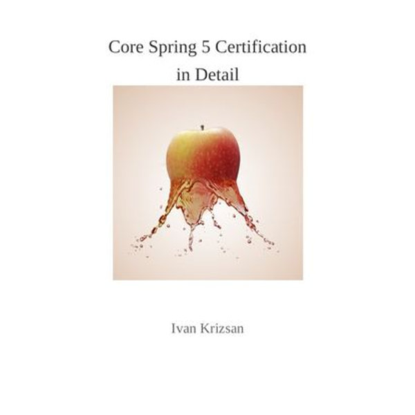 Core Spring 5 Certification in Detail - Ivan Krizsan | 2020-eala-conference.org