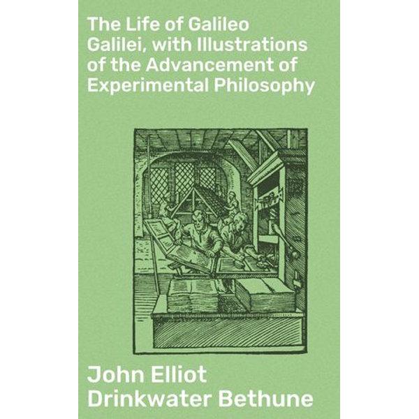 The Life of Galileo Galilei, with Illustrations of the Advancement of Experimental Philosophy - John Elliot Drinkwater Bethune | Karta-nauczyciela.org