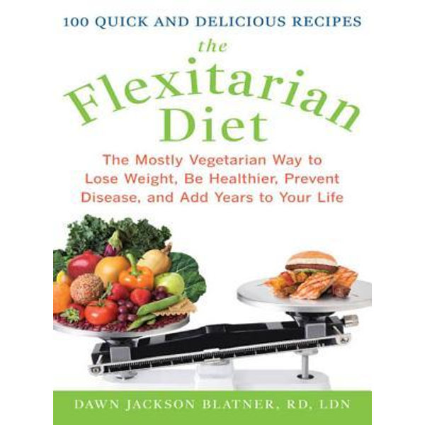 The Flexitarian Diet : The Mostly Vegetarian Way to Lose Weight, Be Healthier, Prevent Disease, and Add Years to Your Life: The Mostly Vegetarian Way to Lose Weight, Be Healthier, Prevent Disease, and Add Years to Your Life - Dawn Jackson Blatner   Karta-nauczyciela.org