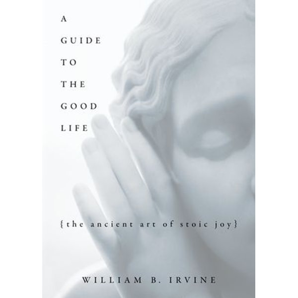 A Guide to the Good Life: The Ancient Art of Stoic Joy - William B. Irvine | Karta-nauczyciela.org