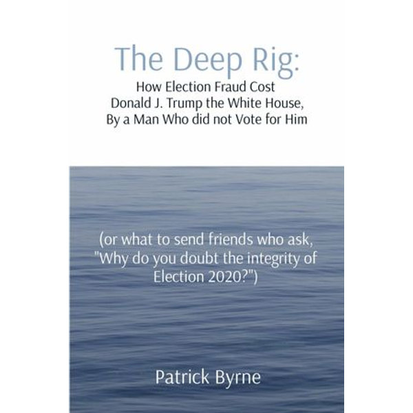 The Deep Rig: How Election Fraud Cost Donald J. Trump the White House, By a Man Who did not Vote for Him - Patrick M Byrne | Karta-nauczyciela.org