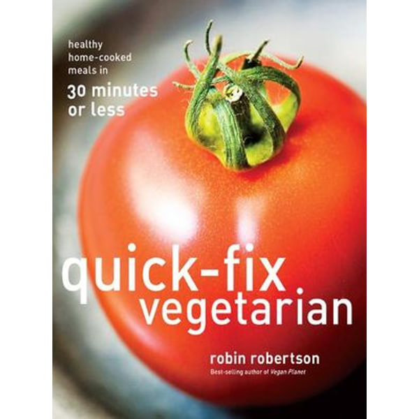 Quick-Fix Vegetarian: Healthy Home-Cooked Meals in 30 Minutes or Less - Robin Robertson | Karta-nauczyciela.org