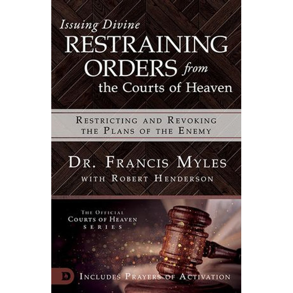 Issuing Divine Restraining Orders from the Courts of Heaven - Dr. Francis Myles, Robert Henderson | 2020-eala-conference.org