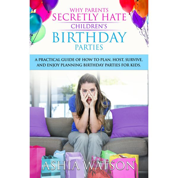 Why Parents Secretly Hate Children's Birthday Parties - Ashia Watson, Studio Plus, Cathy Oasheim (Editor) | 2020-eala-conference.org