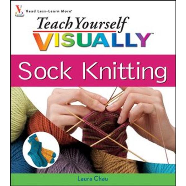 Teach Yourself VISUALLY Sock Knitting - Laura Chau   Karta-nauczyciela.org