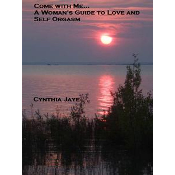 Come With Me, A Woman's Guide to Love and Self Orgasm - Cynthia Jaye | Karta-nauczyciela.org