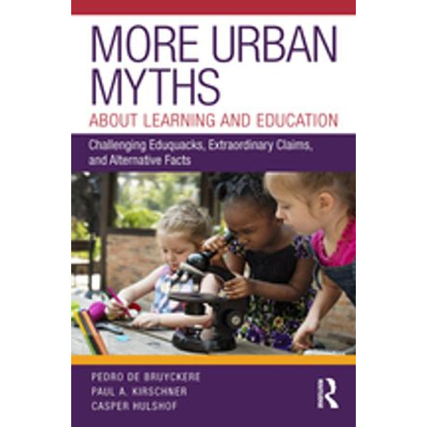 More Urban Myths About Learning and Education - Pedro De Bruyckere, Paul A. Kirschner, Casper Hulshof | 2020-eala-conference.org