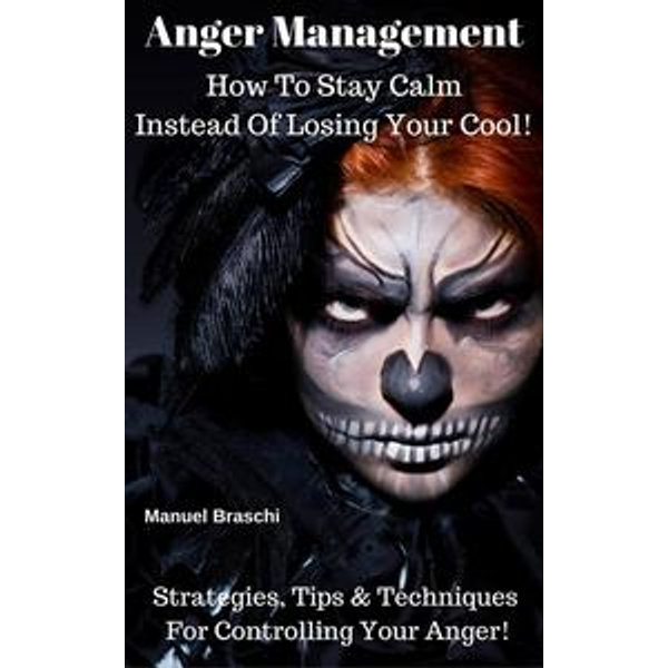 Anger Management - How To Stay Calm Instead Of Losing Your Cool! Strategies, Tips & Techniques For Controlling Your Anger! - Manuel Braschi   Karta-nauczyciela.org