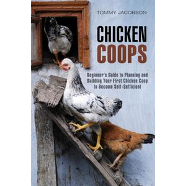 Chicken Coops: Beginner's Guide to Planning and Building Your First Chicken Coop to Become Self-Sufficient - Tommy Jacobson | Karta-nauczyciela.org