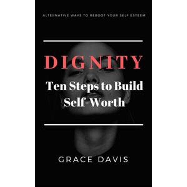 Dignity - Ten Steps to Build Self-Worth - Alternative Ways to Reboot Your Self-Esteem - Grace Davis | 2020-eala-conference.org