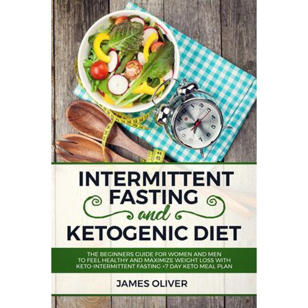 Intermittent Fasting and Ketogenic Diet The Beginners Guide for Women and Men to Feel Healthy and Maximize Weight Loss with Keto-Intermittent Fasting +7 Day Keto Meal Plan - James Oliver   Karta-nauczyciela.org