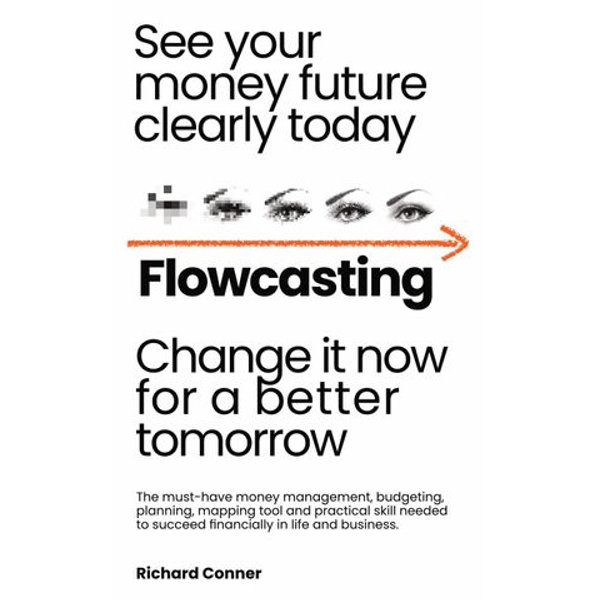 Flowcasting | See Your Money Future Clearly Today | Change It Now for aBetter Tomorrow | The Must-Have Money Management, Planning, Budgeting, Mapping Tool and Practical Skill to Succeed Financially. - Richard Conner | 2020-eala-conference.org