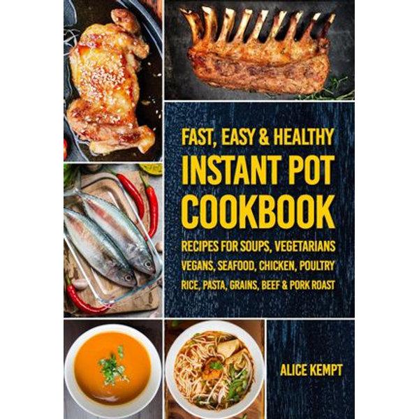 300 Fast, Easy & Healthy Instant Pot Cookbook Recipes for Soups, Vegetarians, Vegans, Seafood, Chicken, Poultry, Rice, Pasta, Grains, Beef & Pork Roast - Alice Kempt   Karta-nauczyciela.org