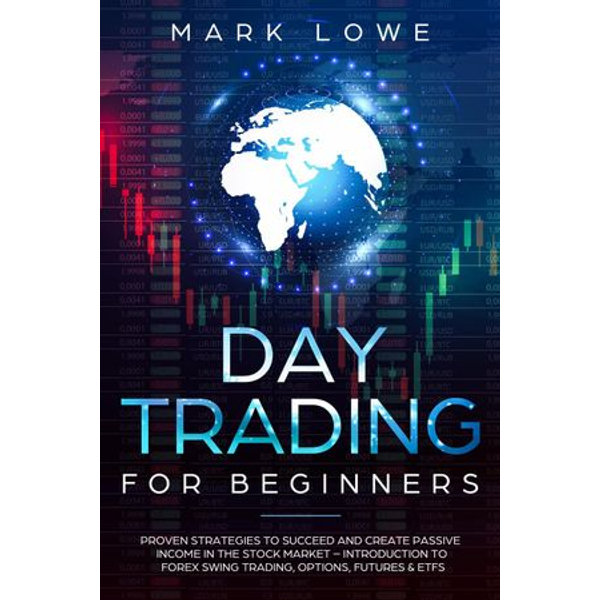 Day Trading for Beginners: Proven Strategies to Succeed and Create Passive Income in the Stock Market - Introduction to Forex Swing Trading, Options, Futures & ETFs - Mark Lowe | 2020-eala-conference.org