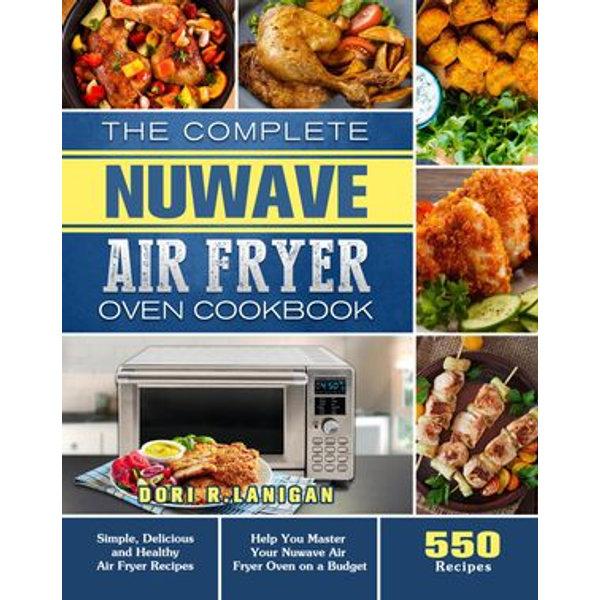 The Complete NuWave Air Fryer Oven Cookbook - Bill West, Dori R. Lanigan | Karta-nauczyciela.org