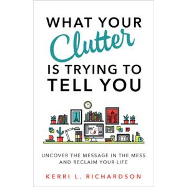 What Your Clutter Is Trying to Tell You - Kerri L. Richardson | Karta-nauczyciela.org