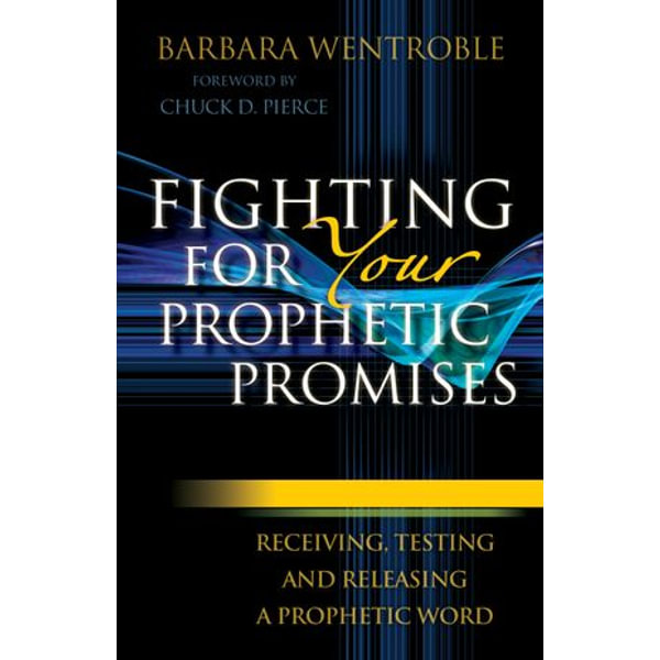 Fighting for Your Prophetic Promises - Barbara Wentroble, Chuck Pierce (Foreword by) | 2020-eala-conference.org