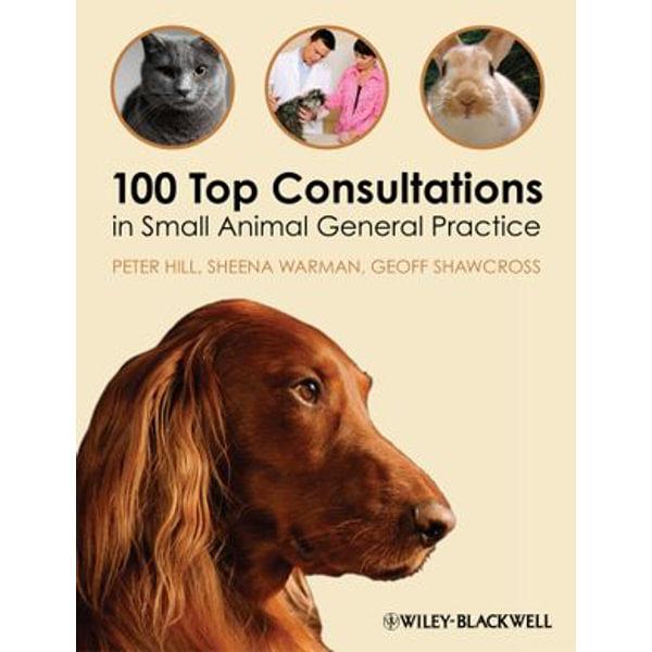 100 Top Consultations in Small Animal General Practice - Peter Hill, Sheena Warman, Geoff Shawcross | Karta-nauczyciela.org