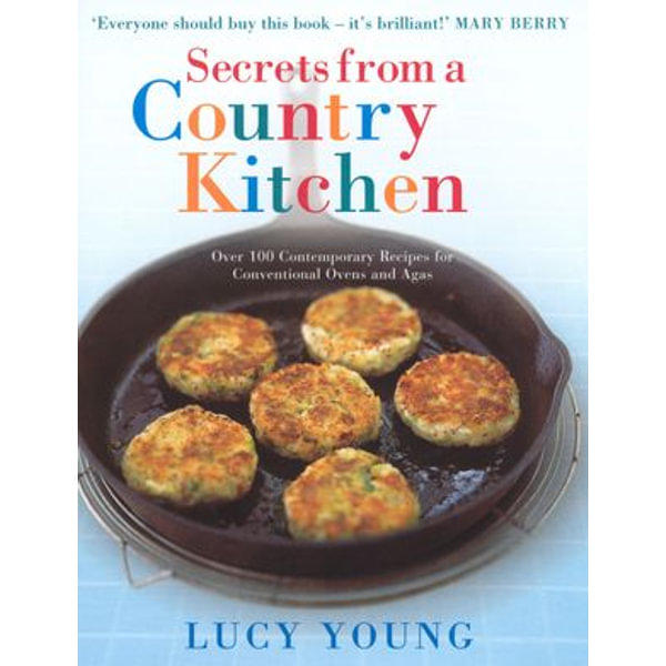 Secrets From A Country Kitchen Over 100 Contemporary Recipes For Ovens And Agas Ebook By Lucy Young 9781446407530 Booktopia