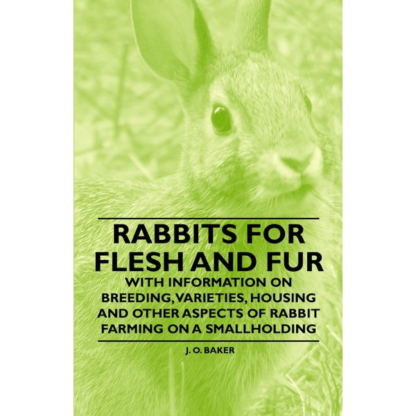 Rabbits for Flesh and Fur - With Information on Breeding, Varieties, Housing and Other Aspects of Rabbit Farming on a Smallholding - J. O. Baker   2020-eala-conference.org