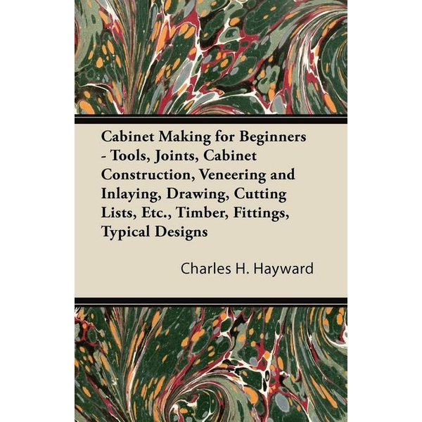 Cabinet Making for Beginners - Tools, Joints, Cabinet Construction, Veneering and Inlaying, Drawing, Cutting Lists, Etc., Timber, Fittings, Typical Designs - Charles H. Hayward | Karta-nauczyciela.org