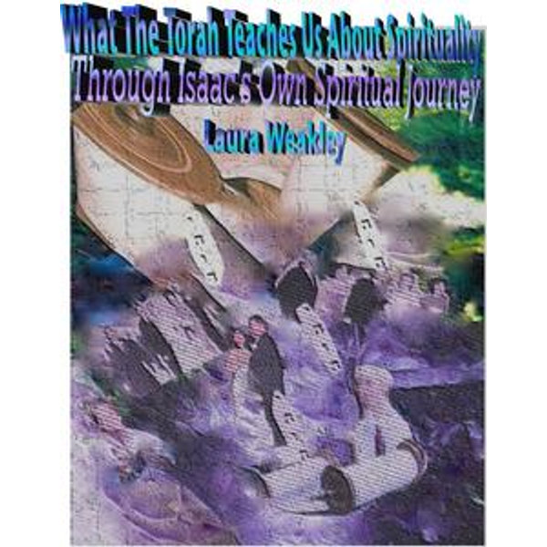 Ebook What The Torah Teaches Us About Spirituality Through Isaacs Own Spiritual Journey By Laura Weakley