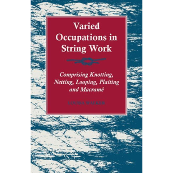 Varied Occupations in String Work - Comprising Knotting, Netting, Looping, Plaiting and Macrame - Louisa Walker | 2020-eala-conference.org