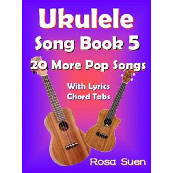 Ukulele Song Book 5 - 20 More Popular Songs with Lyrics and Chord Tabs - Rosa Suen   2020-eala-conference.org