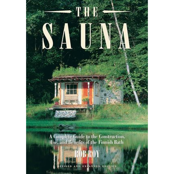 The Sauna: Revised and Expanded Edition A Complete Guide to the Construction, Use, and Benefits of the Finnish Bath - Rob Roy | Karta-nauczyciela.org