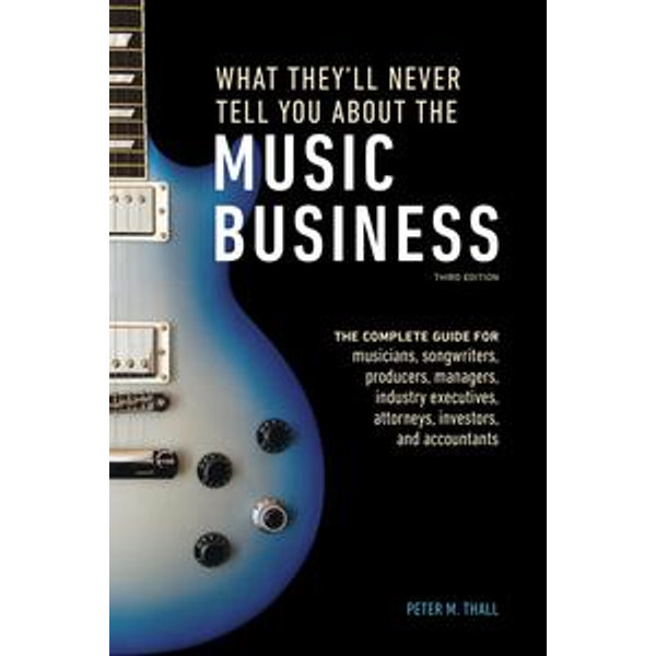 What They'll Never Tell You About the Music Business, Third Edition - Peter M. Thall   Karta-nauczyciela.org