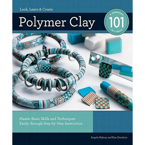 Polymer Clay 101: Master Basic Skills and Techniques Easily through Step-by-Step Instruction - Kim Otterbein, Angela Mabray | Karta-nauczyciela.org