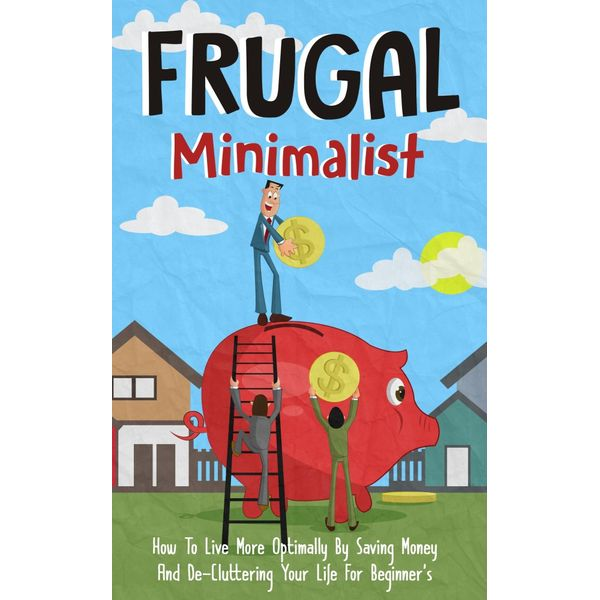 Frugal Minimalist - How to Live More Optimally By Saving Money and De-Cluttering Your Life for Beginners - Old Natural Ways | Karta-nauczyciela.org