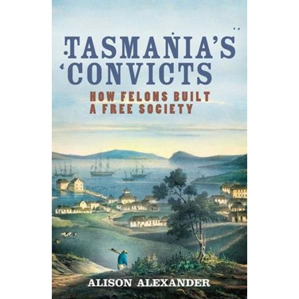 Tasmania's Convicts - Alison Alexander   2020-eala-conference.org