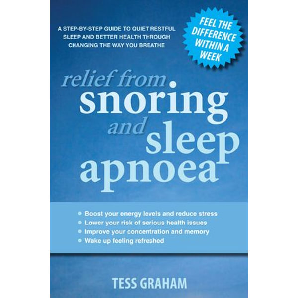 Relief from Snoring and Sleep Apnoea: A step-by-step guide to restful sleep and better health through changing the way you breathe - Tess Graham   2020-eala-conference.org