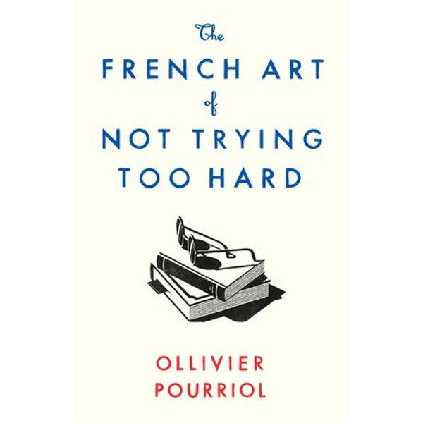 The French Art of Not Trying Too Hard - Ollivier Pourriol, Helen Stevenson (Translator)   2020-eala-conference.org