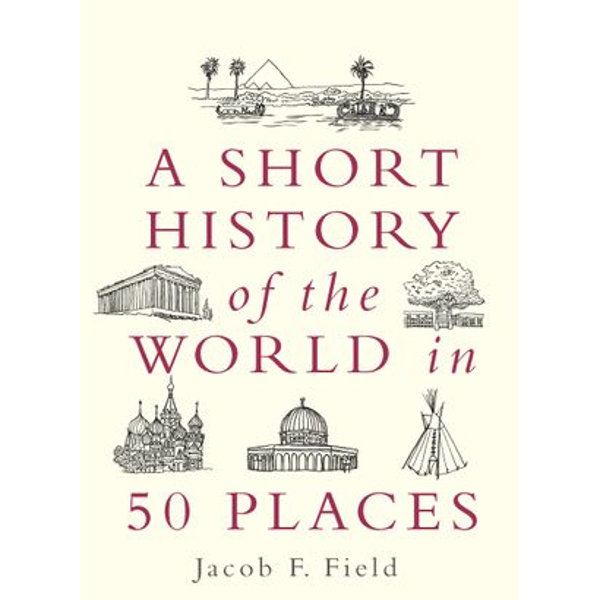 A Short History of the World in 50 Places - Jacob F. Field | 2020-eala-conference.org