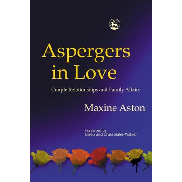 Aspergers in Love - Maxine Aston, Christopher Slater-Walker (Foreword by), Gisela Slater-Walker (Foreword by) | 2020-eala-conference.org