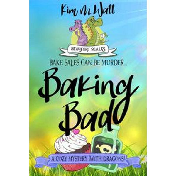 Baking Bad - A Cozy Mystery (With Dragons) - Kim M. Watt | 2020-eala-conference.org