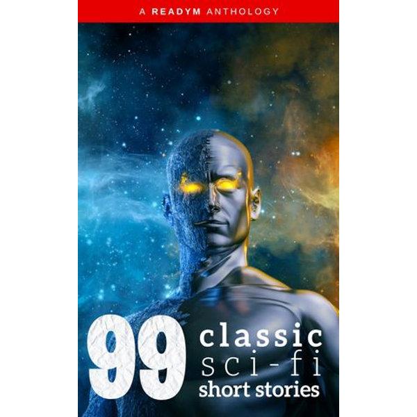 99 Classic Science-Fiction Short Stories - Ray Bradbury, Philip K. Dick, Abraham Merritt, Amelia Reynolds Long, Readym Anthologies | 2020-eala-conference.org