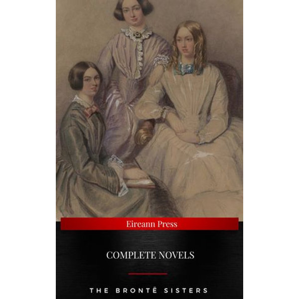 The Brontë Sisters : Complete Novels - Charlotte Bronte, Emily Bronte, Anne Bronte | Karta-nauczyciela.org