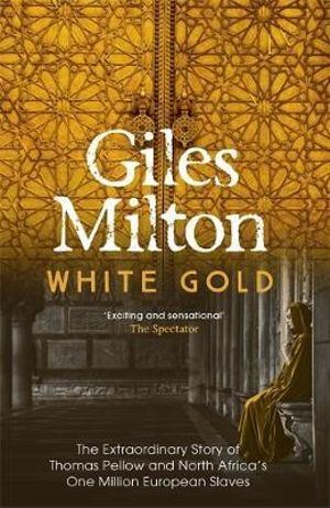 White Gold The Extraordinary Story Of Thomas Pellow And North Africas One Million European Slaves By Giles Milton