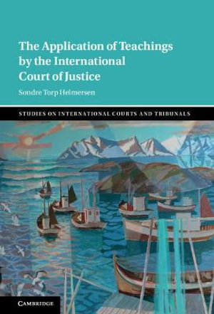 The Application of Teachings by the International Court of Justice : Studies on International Courts and Tribunals - Sondre Torp Helmersen