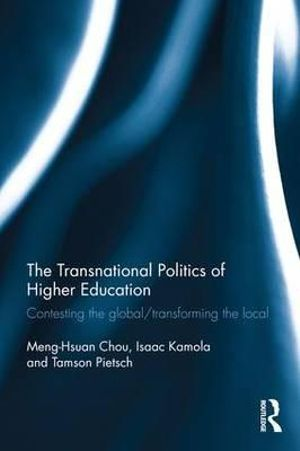 The Transnational Politics of Higher Education : Contesting the Global / Transforming the Local - Meng-Hsuan Chou